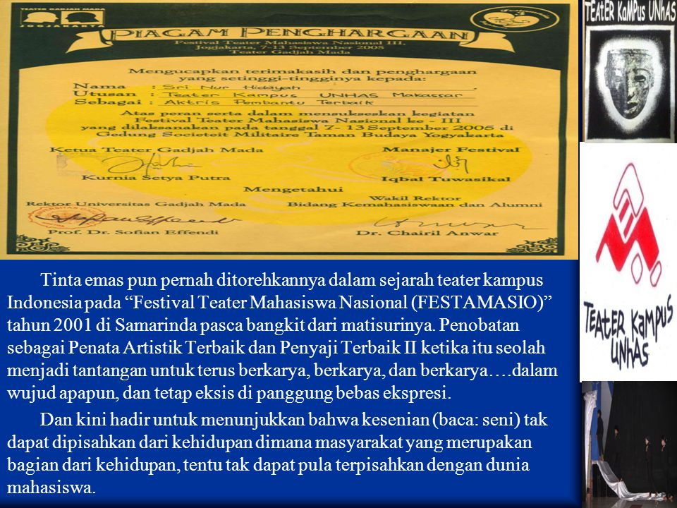 Tinta emas pun pernah ditorehkannya dalam sejarah teater kampus Indonesia pada Festival Teater Mahasiswa Nasional (FESTAMASIO) tahun 2001 di Samarinda pasca bangkit dari matisurinya.