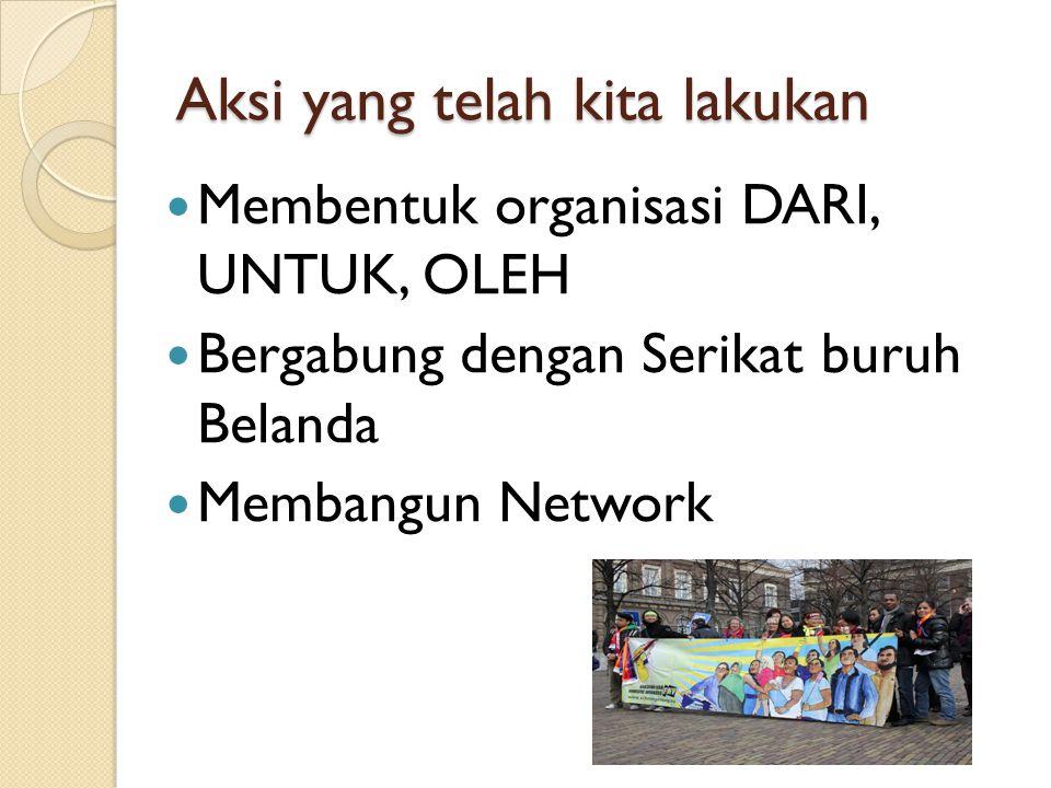 Aksi yang telah kita lakukan Membentuk organisasi DARI, UNTUK, OLEH Bergabung dengan Serikat buruh Belanda Membangun Network