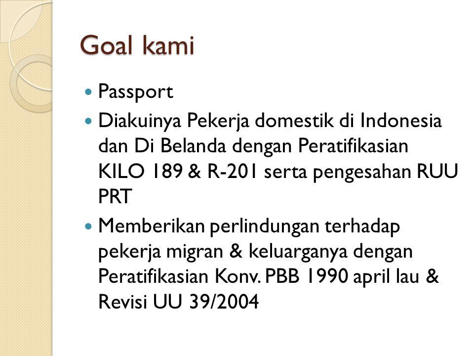 Goal kami Passport Diakuinya Pekerja domestik di Indonesia dan Di Belanda dengan Peratifikasian KILO 189 & R-201 serta pengesahan RUU PRT Memberikan perlindungan terhadap pekerja migran & keluarganya dengan Peratifikasian Konv.