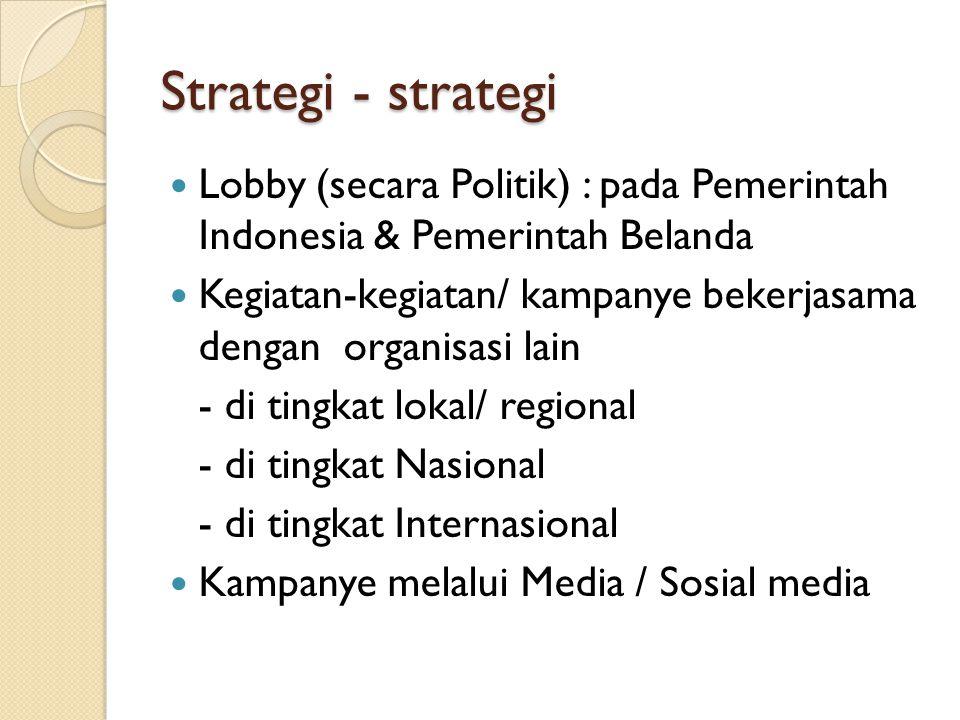 Strategi - strategi Lobby (secara Politik) : pada Pemerintah Indonesia & Pemerintah Belanda Kegiatan-kegiatan/ kampanye bekerjasama dengan organisasi lain - di tingkat lokal/ regional - di tingkat Nasional - di tingkat Internasional Kampanye melalui Media / Sosial media