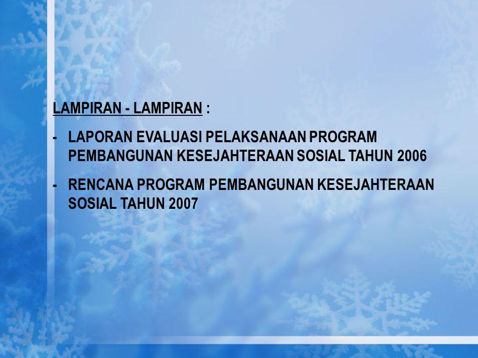 LAMPIRAN - LAMPIRAN : -LAPORAN EVALUASI PELAKSANAAN PROGRAM PEMBANGUNAN KESEJAHTERAAN SOSIAL TAHUN 2006 -RENCANA PROGRAM PEMBANGUNAN KESEJAHTERAAN SOS
