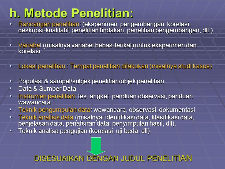 h. Metode Penelitian: Rancangan penelitian: (eksperimen, pengembangan, korelasi, deskripsi-kualitatif, penelitian tindakan, penelitian pengembangan, d