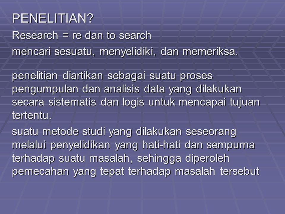 PENELITIAN? Research = re dan to search mencari sesuatu, menyelidiki, dan memeriksa. penelitian diartikan sebagai suatu proses pengumpulan dan analisi