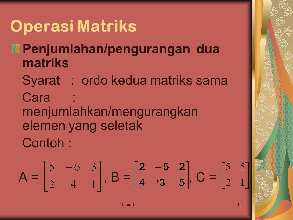 Temu I10 Operasi Matriks Penjumlahan/pengurangan dua matriks Syarat : ordo kedua matriks sama Cara : menjumlahkan/mengurangkan elemen yang seletak Contoh : A =, B =,, C =