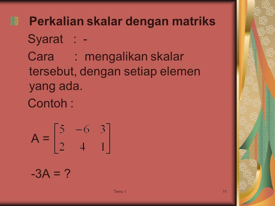Temu I11 Perkalian skalar dengan matriks Syarat : - Cara : mengalikan skalar tersebut, dengan setiap elemen yang ada.