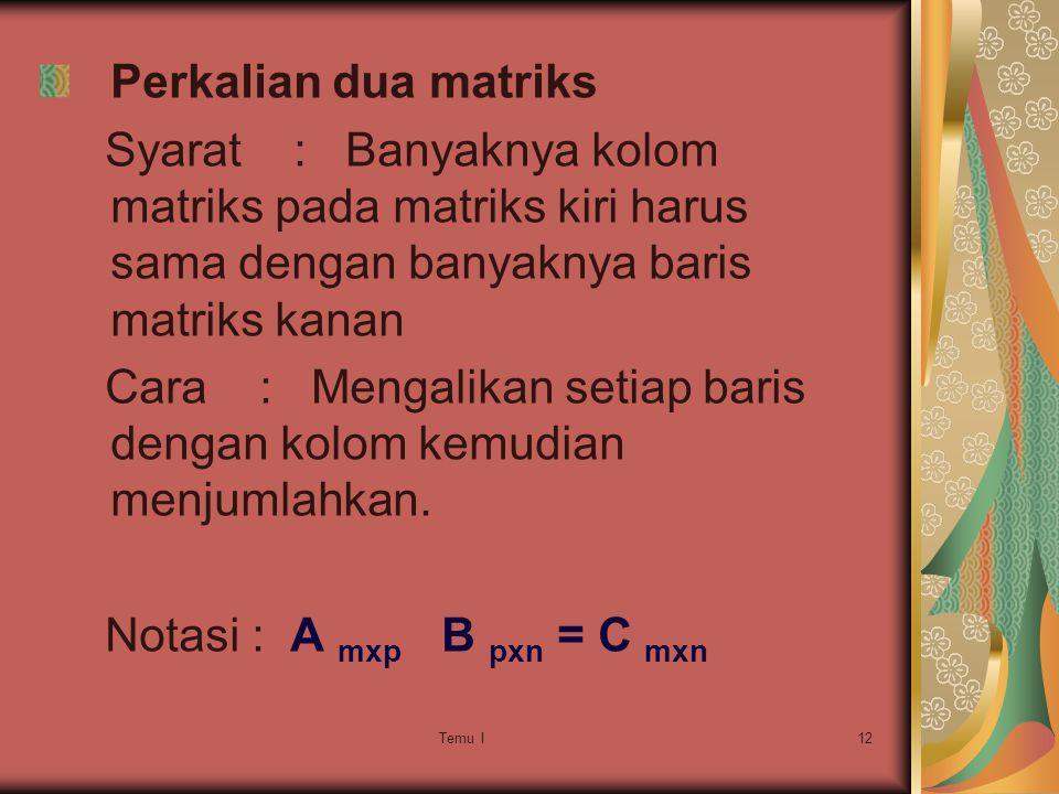 Temu I12 Perkalian dua matriks Syarat : Banyaknya kolom matriks pada matriks kiri harus sama dengan banyaknya baris matriks kanan Cara : Mengalikan setiap baris dengan kolom kemudian menjumlahkan.