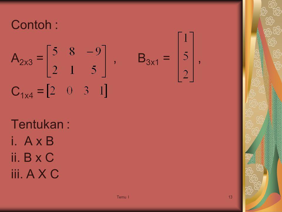 Temu I13 Contoh : A 2x3 =, B 3x1 =, C 1x4 = Tentukan : i. A x B ii. B x C iii. A X C