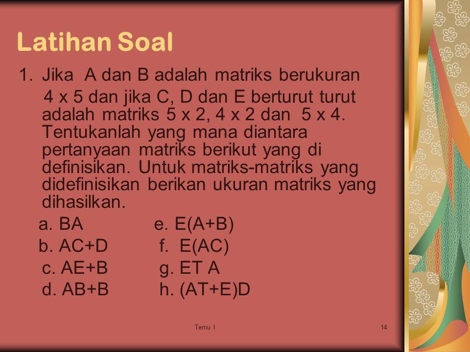 Temu I14 Latihan Soal 1.Jika A dan B adalah matriks berukuran 4 x 5 dan jika C, D dan E berturut turut adalah matriks 5 x 2, 4 x 2 dan 5 x 4.
