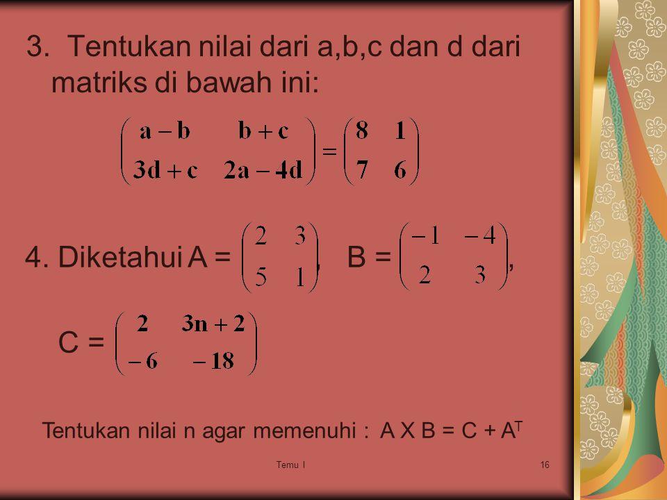Temu I16 3.Tentukan nilai dari a,b,c dan d dari matriks di bawah ini: 4.