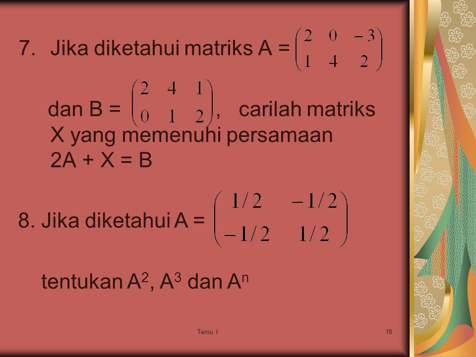 Temu I18 7.Jika diketahui matriks A = dan B =, carilah matriks X yang memenuhi persamaan 2A + X = B 8.