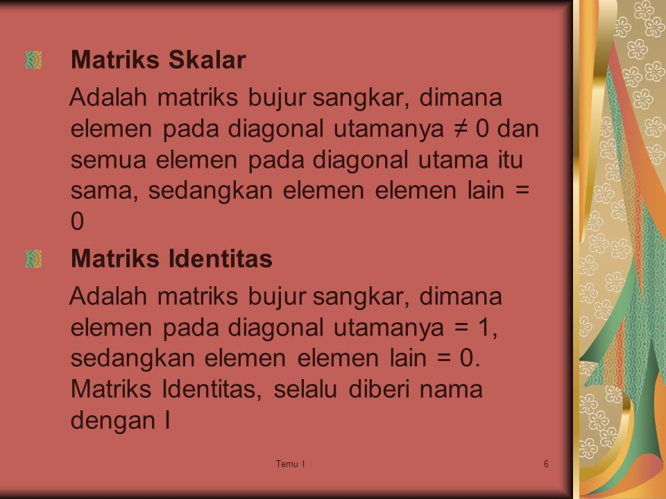 Temu I6 Matriks Skalar Adalah matriks bujur sangkar, dimana elemen pada diagonal utamanya ≠ 0 dan semua elemen pada diagonal utama itu sama, sedangkan elemen elemen lain = 0 Matriks Identitas Adalah matriks bujur sangkar, dimana elemen pada diagonal utamanya = 1, sedangkan elemen elemen lain = 0.