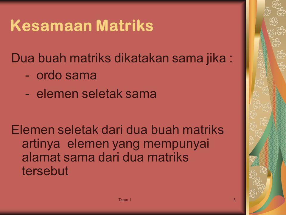 Temu I8 Kesamaan Matriks Dua buah matriks dikatakan sama jika : - ordo sama - elemen seletak sama Elemen seletak dari dua buah matriks artinya elemen yang mempunyai alamat sama dari dua matriks tersebut