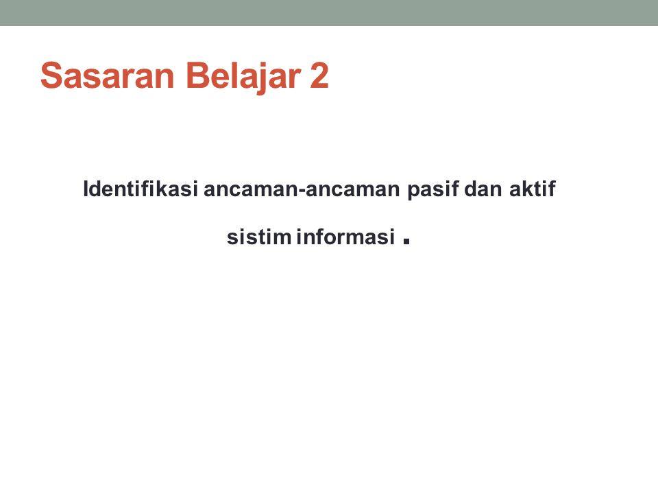 Sasaran Belajar 2 Identifikasi ancaman-ancaman pasif dan aktif sistim informasi.