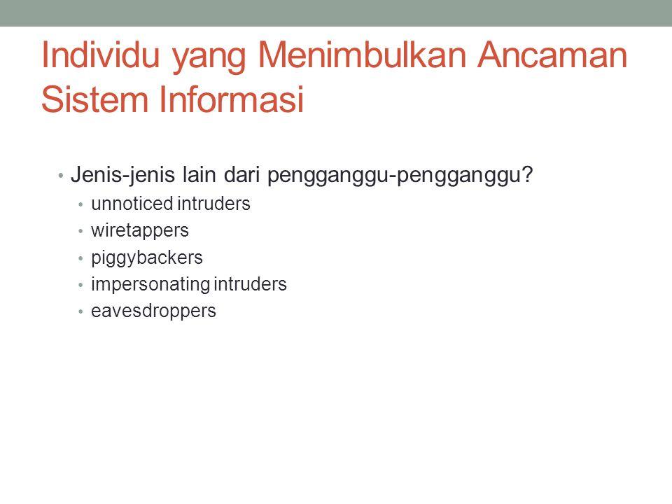 Individu yang Menimbulkan Ancaman Sistem Informasi Jenis-jenis lain dari pengganggu-pengganggu? unnoticed intruders wiretappers piggybackers impersona