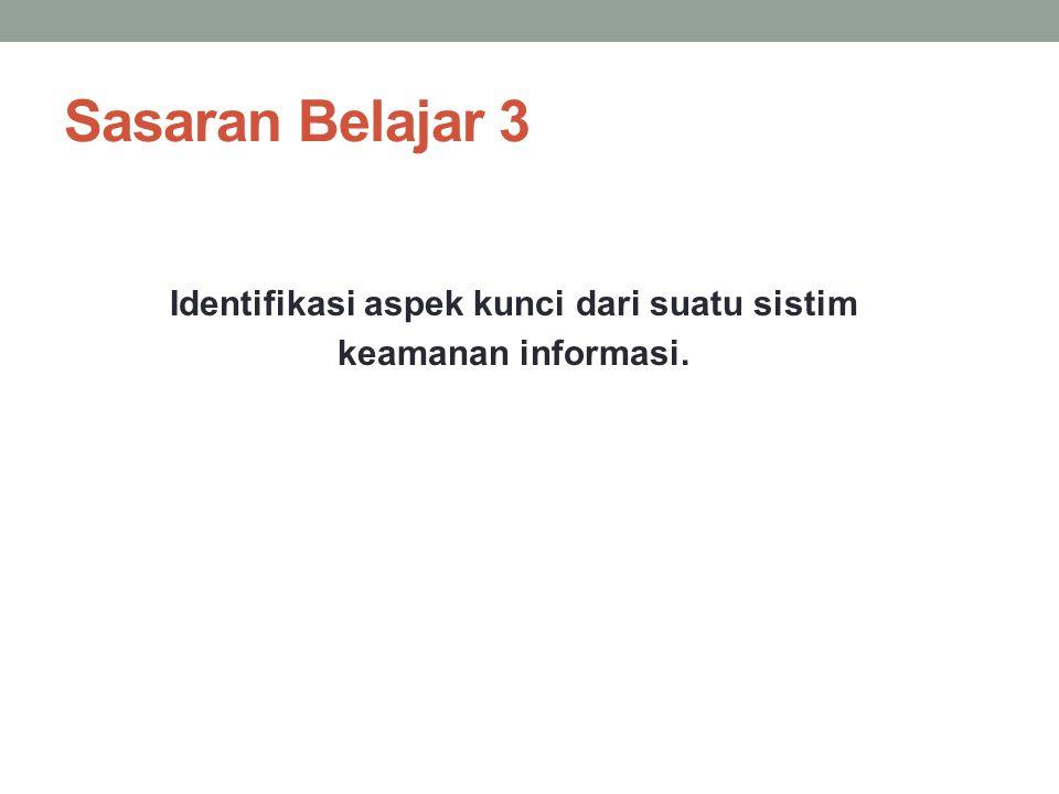 Sasaran Belajar 3 Identifikasi aspek kunci dari suatu sistim keamanan informasi.