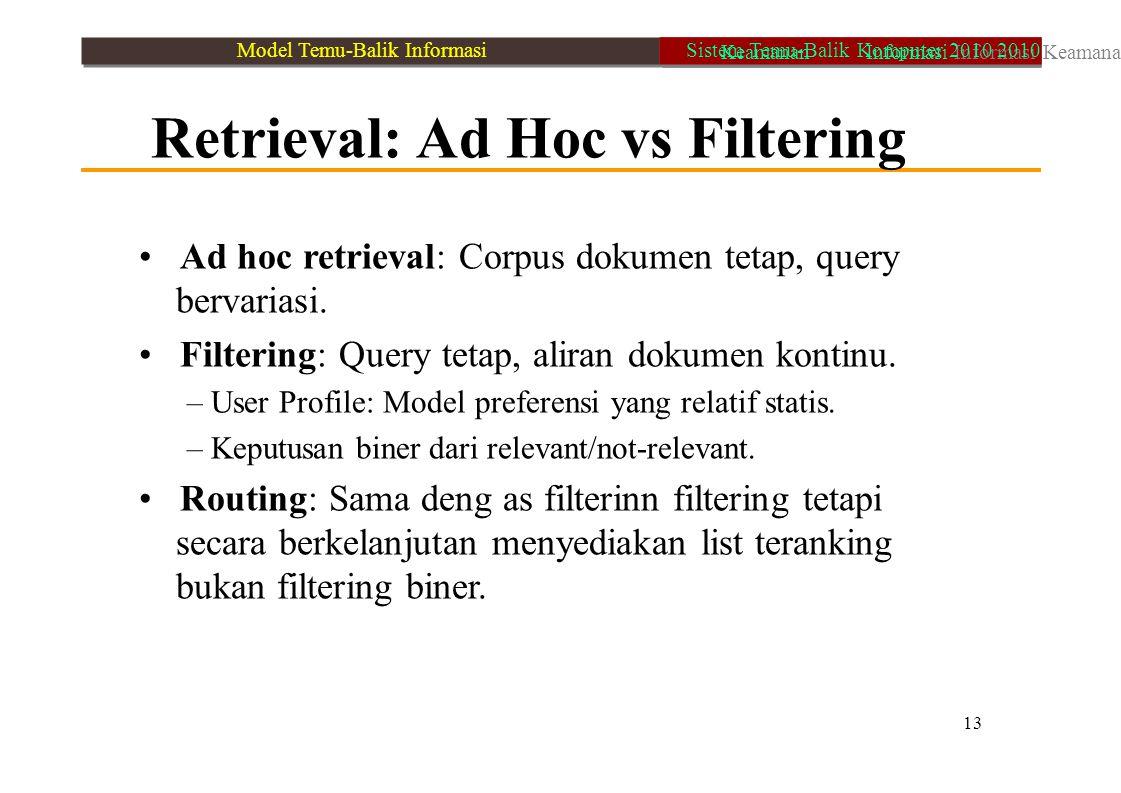 Retrieval: Ad Hoc vs Filtering Ad hoc retrieval: Corpus dokumen tetap, query bervariasi. Filtering: Query tetap, aliran dokumen kontinu. – User Profil