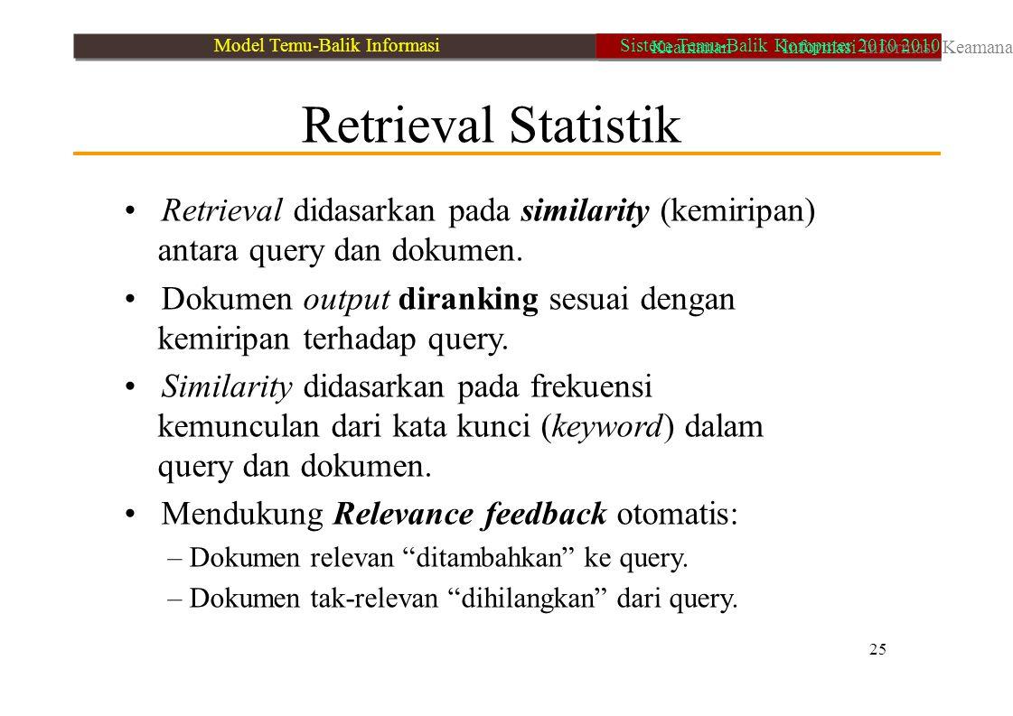 Retrieval Statistik Retrieval didasarkan pada similarity (kemiripan) antara query dan dokumen. Dokumen output diranking sesuai dengan kemiripan terhad