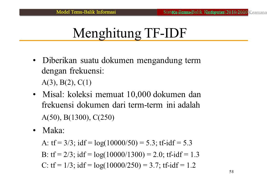 Menghitung TF-IDF Diberikan suatu dokumen mengandung term dengan frekuensi: A(3), B(2), C(1) Misal: koleksi memuat 10,000 dokumen dan frekuensi dokume