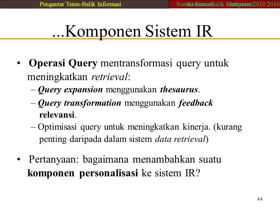 ...Komponen Sistem IR Operasi Query mentransformasi query untuk meningkatkan retrieval: – Query expansion menggunakan thesaurus. – Query transformatio