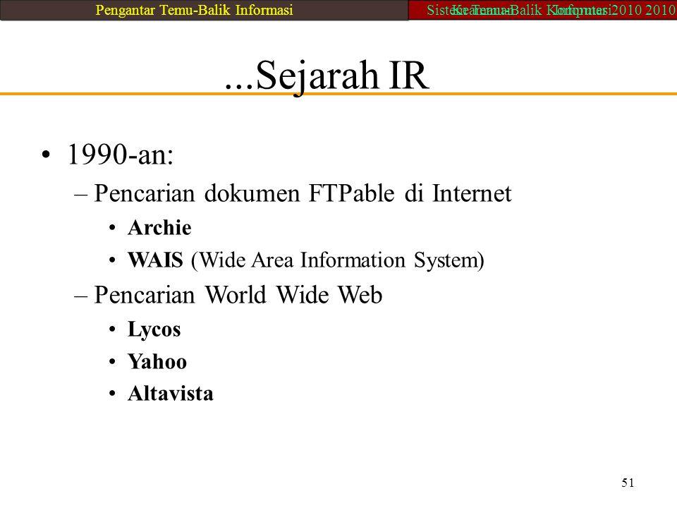 ...Sejarah IR 1990-an: – Pencarian dokumen FTPable di Internet Archie WAIS (Wide Area Information System) – Pencarian World Wide Web Lycos Yahoo Altav
