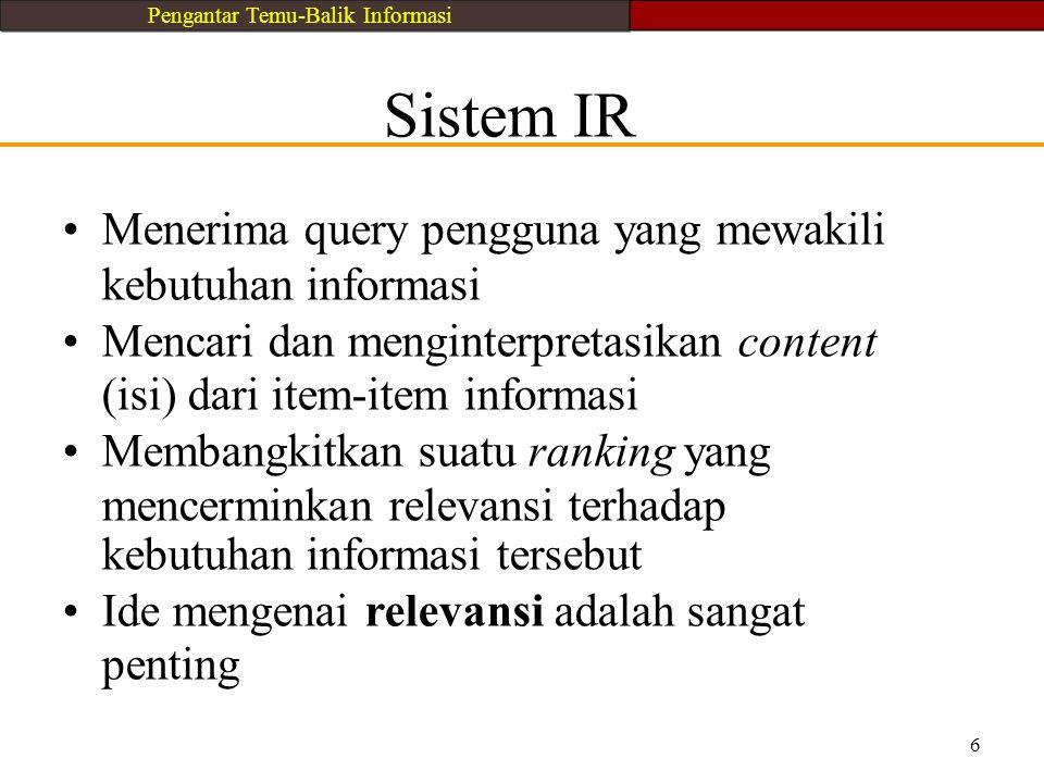 Sistem IR Menerima query pengguna yang mewakili kebutuhan informasi Mencari dan menginterpretasikan content (isi) dari item-item informasi Membangkitk