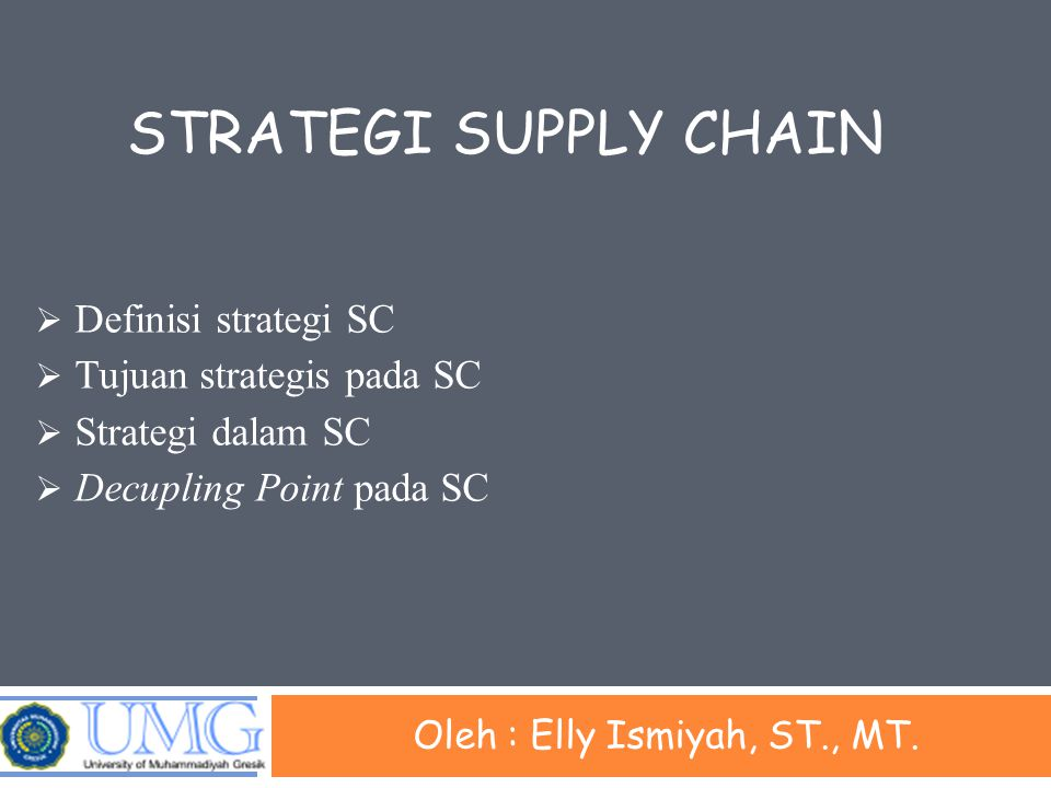 Definisi Strategi Supply Chain Strategi merupakan kumpulan berbagai keputusan dan aksi yang dilakukan oleh suatu organisasi atau oleh beberapa organisasi secara bersama-sama Domain keputusan dan aksi pada supply chain tidak lagi terbatas pada kegiatan operasi sebuah perusahaan