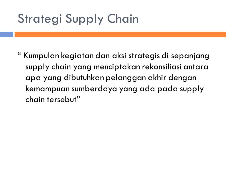 """Strategi Supply Chain """" Kumpulan kegiatan dan aksi strategis di sepanjang supply chain yang menciptakan rekonsiliasi antara apa yang dibutuhkan pelang"""