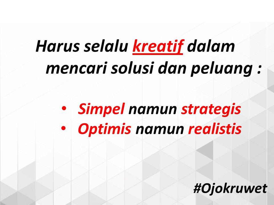 Harus selalu kreatif dalam mencari solusi dan peluang : Simpel namun strategis Optimis namun realistis #Ojokruwet