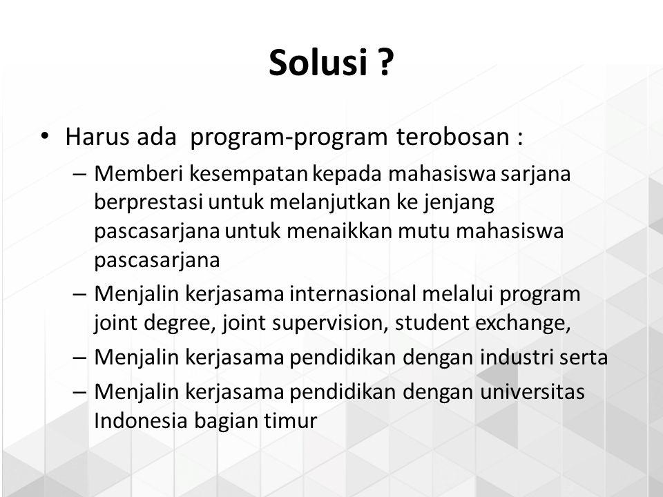 Solusi ? Harus ada program-program terobosan : – Memberi kesempatan kepada mahasiswa sarjana berprestasi untuk melanjutkan ke jenjang pascasarjana unt