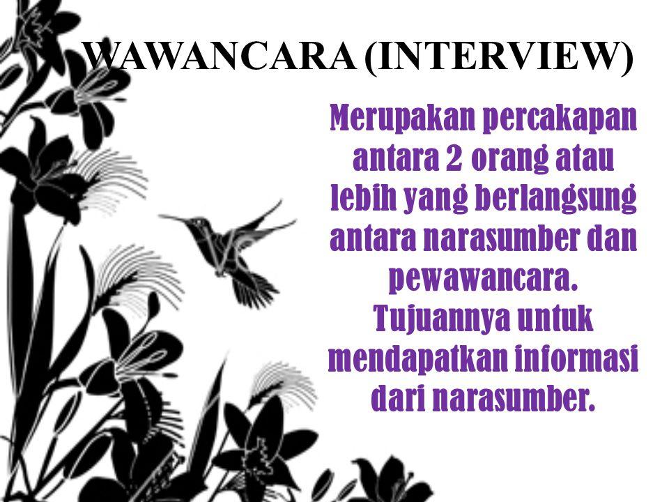 WAWANCARA (INTERVIEW) Merupakan percakapan antara 2 orang atau lebih yang berlangsung antara narasumber dan pewawancara. Tujuannya untuk mendapatkan i