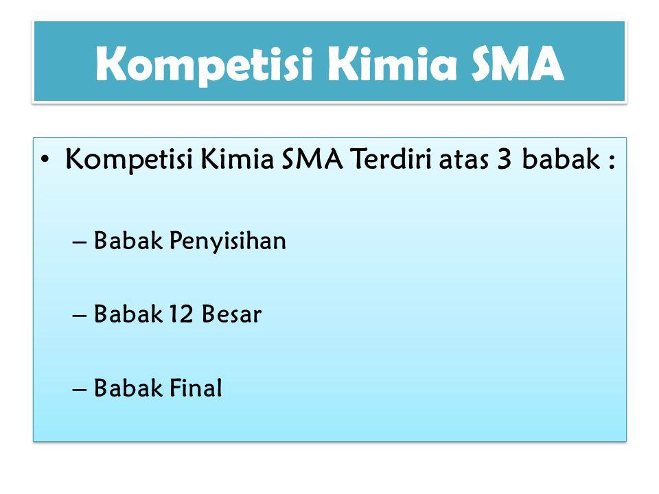 Kompetisi Kimia SMA Kompetisi Kimia SMA Terdiri atas 3 babak : – Babak Penyisihan – Babak 12 Besar – Babak Final Kompetisi Kimia SMA Terdiri atas 3 ba