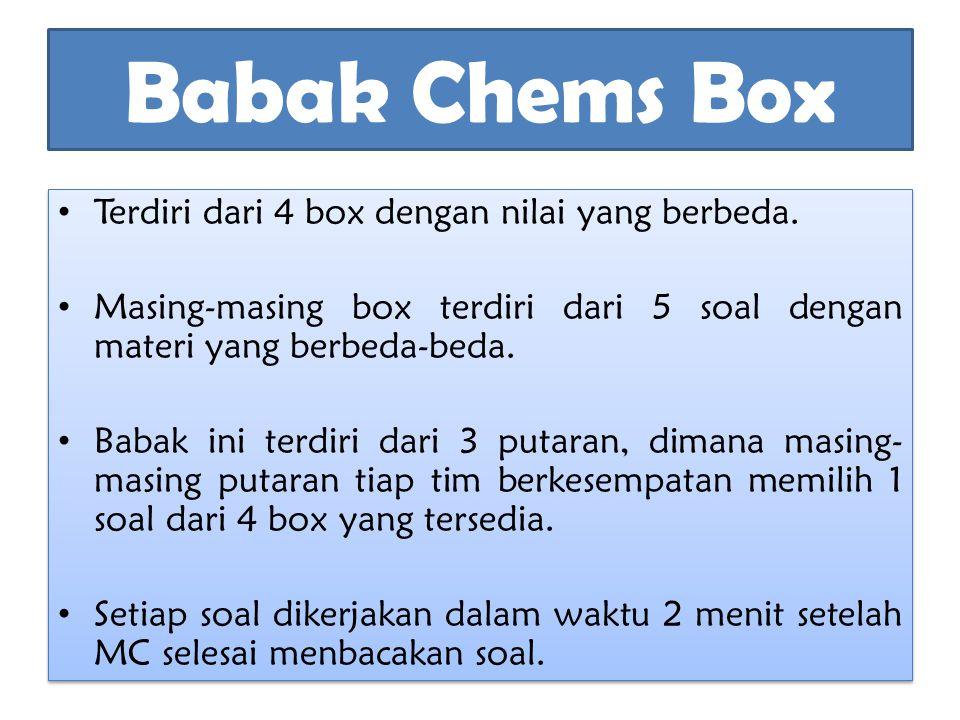 Babak Chems Box Terdiri dari 4 box dengan nilai yang berbeda. Masing-masing box terdiri dari 5 soal dengan materi yang berbeda-beda. Babak ini terdiri
