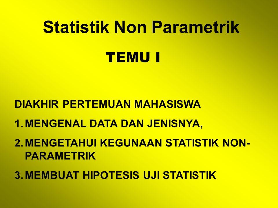 Statistik Non Parametrik TEMU I DIAKHIR PERTEMUAN MAHASISWA 1.MENGENAL DATA DAN JENISNYA, 2.MENGETAHUI KEGUNAAN STATISTIK NON- PARAMETRIK 3.MEMBUAT HIPOTESIS UJI STATISTIK