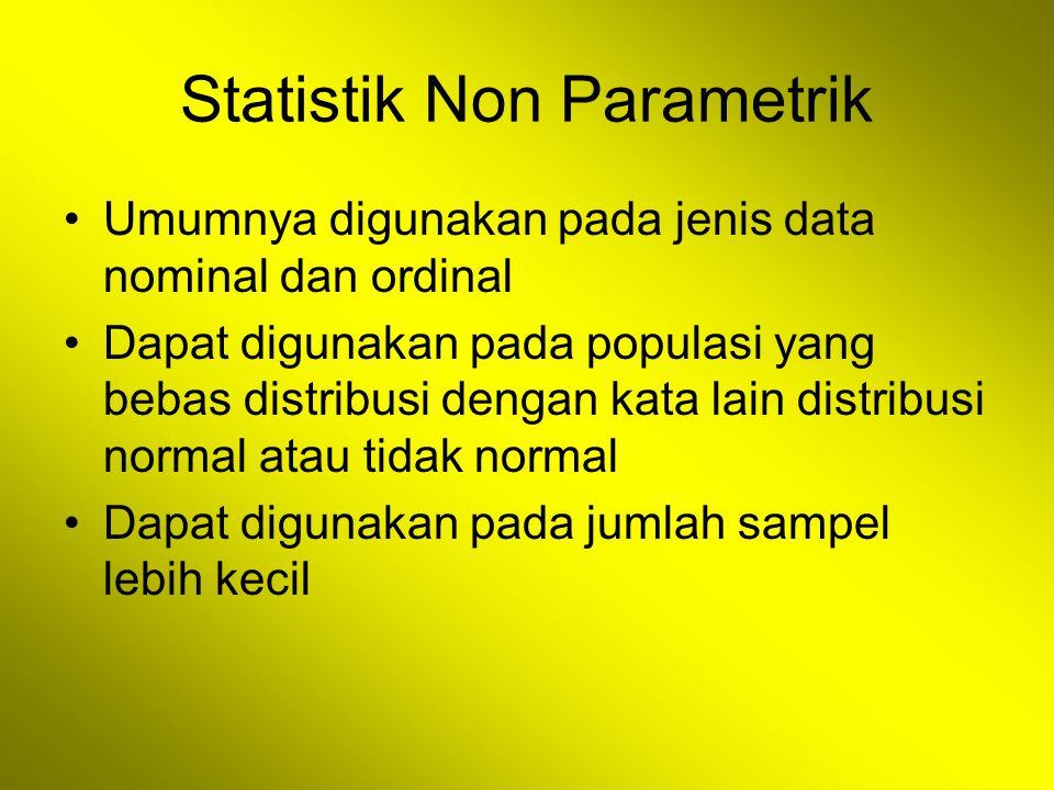 Statistik Non Parametrik Umumnya digunakan pada jenis data nominal dan ordinal Dapat digunakan pada populasi yang bebas distribusi dengan kata lain distribusi normal atau tidak normal Dapat digunakan pada jumlah sampel lebih kecil