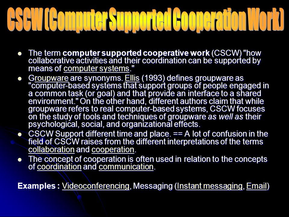 The term computer supported cooperative work (CSCW) how collaborative activities and their coordination can be supported by means of computer systems. The term computer supported cooperative work (CSCW) how collaborative activities and their coordination can be supported by means of computer systems. computer systemscomputer systems Groupware are synonyms.