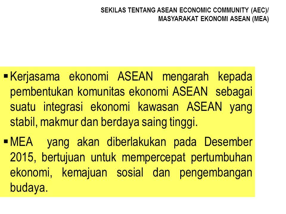 SEKILAS TENTANG ASEAN ECONOMIC COMMUNITY (AEC)/ MASYARAKAT EKONOMI ASEAN (MEA)  Kerjasama ekonomi ASEAN mengarah kepada pembentukan komunitas ekonomi