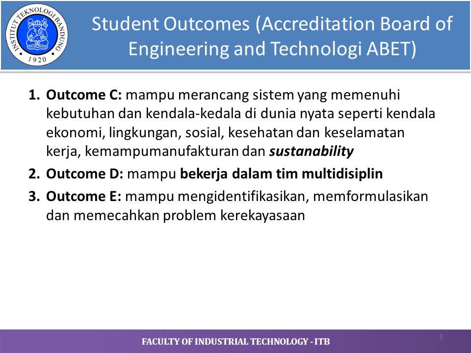 FACULTY OF INDUSTRIAL TECHNOLOGY - ITB Student Outcomes (Accreditation Board of Engineering and Technologi ABET) 1.Outcome C: mampu merancang sistem yang memenuhi kebutuhan dan kendala-kedala di dunia nyata seperti kendala ekonomi, lingkungan, sosial, kesehatan dan keselamatan kerja, kemampumanufakturan dan sustanability 2.Outcome D: mampu bekerja dalam tim multidisiplin 3.Outcome E: mampu mengidentifikasikan, memformulasikan dan memecahkan problem kerekayasaan 3