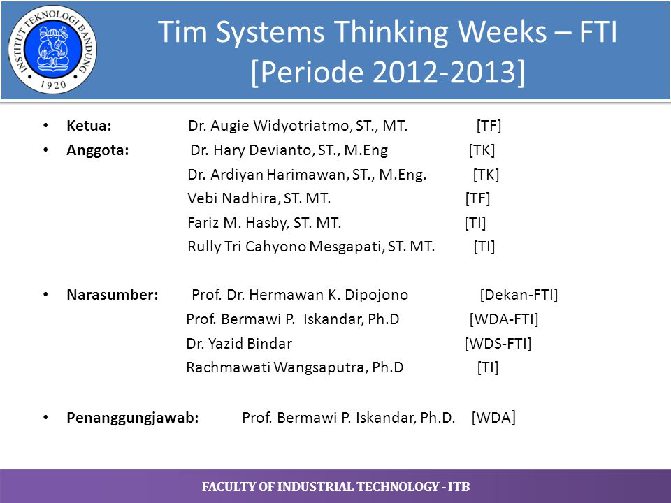 FACULTY OF INDUSTRIAL TECHNOLOGY - ITB Tim Systems Thinking Weeks – FTI [Periode 2012-2013] Ketua: Dr. Augie Widyotriatmo, ST., MT. [TF] Anggota: Dr.