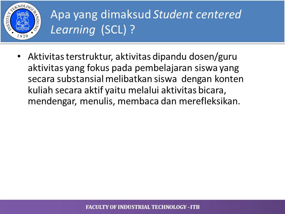 FACULTY OF INDUSTRIAL TECHNOLOGY - ITB Apa yang dimaksud Student centered Learning (SCL) ? Aktivitas terstruktur, aktivitas dipandu dosen/guru aktivit
