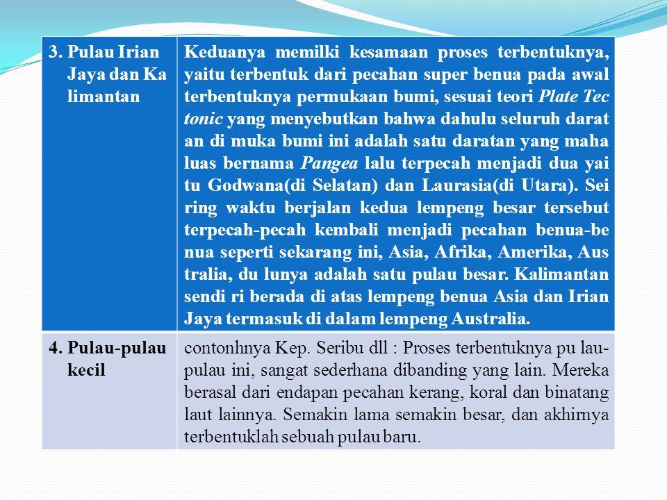 1 3. Pulau Irian Jaya dan Ka limantan Keduanya memilki kesamaan proses terbentuknya, yaitu terbentuk dari pecahan super benua pada awal terbentuknya p