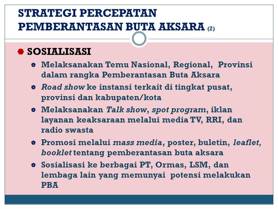 STRATEGI PERCEPATAN PEMBERANTASAN BUTA AKSARA (2)  SOSIALISASI  Melaksanakan Temu Nasional, Regional, Provinsi dalam rangka Pemberantasan Buta Aksar