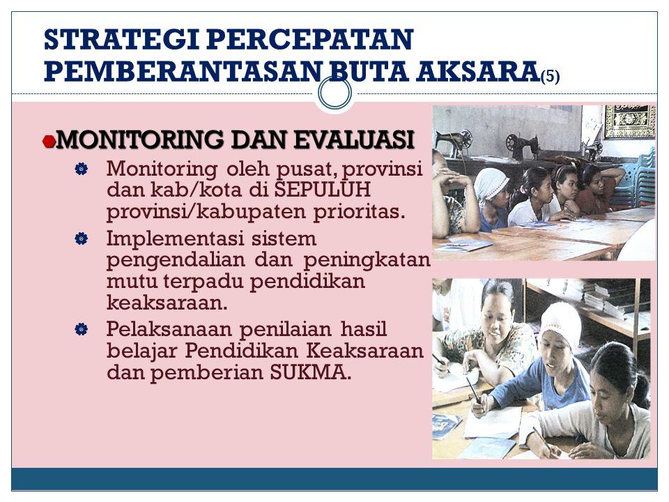 STRATEGI PERCEPATAN PEMBERANTASAN BUTA AKSARA (5)  MONITORING DAN EVALUASI  Monitoring oleh pusat, provinsi dan kab/kota di SEPULUH provinsi/kabupat