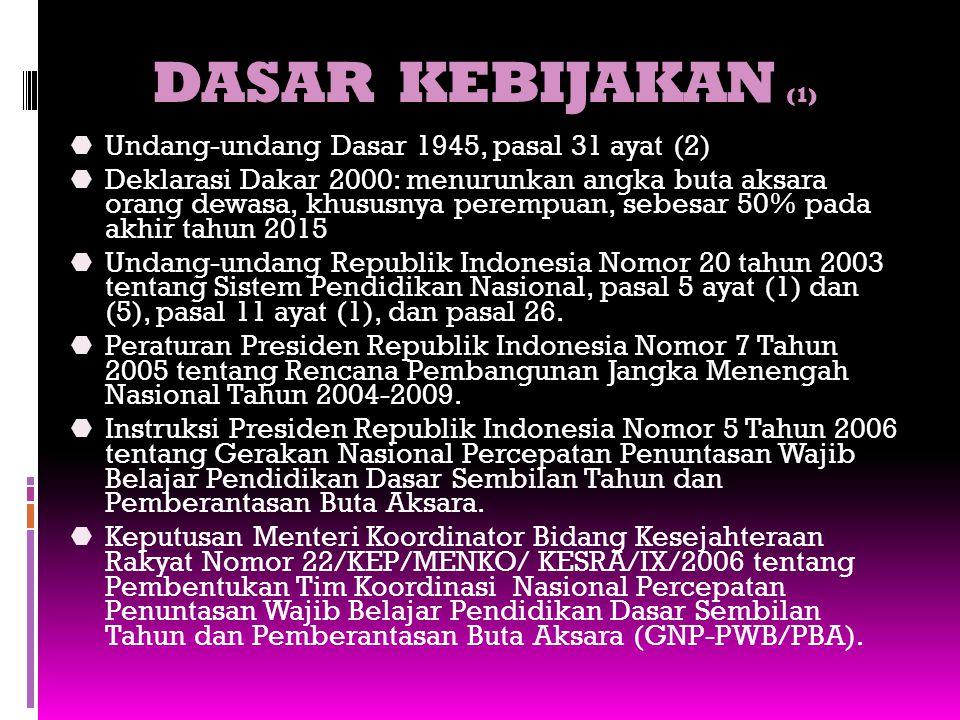 DASAR KEBIJAKAN (1)  Undang-undang Dasar 1945, pasal 31 ayat (2)  Deklarasi Dakar 2000: menurunkan angka buta aksara orang dewasa, khususnya perempu