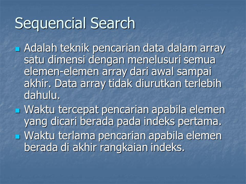 Sequencial Search Adalah teknik pencarian data dalam array satu dimensi dengan menelusuri semua elemen-elemen array dari awal sampai akhir. Data array