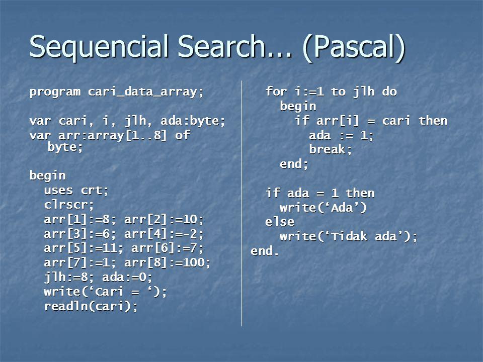 Sequencial Search with Sentinel Perhatikan array data berikut ini: Perhatikan array data berikut ini: Terdapat 6 buah data dalam array (dari indeks 1 s/d 6) dan terdapat 1 indeks array tambahan (indeks ke 7) yang belum berisi data (disebut sentinel) Terdapat 6 buah data dalam array (dari indeks 1 s/d 6) dan terdapat 1 indeks array tambahan (indeks ke 7) yang belum berisi data (disebut sentinel) Array pada indeks ke 7 berguna untuk menjaga agar indeks data berada pada indeks 1 s/d 6 saja.
