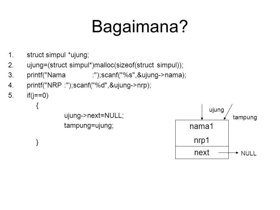 Selanjutnya 1.ujung=(struct simpul*)malloc(sizeof(struct simpul)); 2.printf( Nama: );scanf( %s ,&ujung->nama); 3.printf( NRP: );scanf( %d ,&ujung->nrp); 4.if(j<>0) { ujung->next=tampung; tampung=ujung; } nama2 nrp2 next ujung nama1 nrp1 next NULL tampung nama2 nrp2 next ujung tampung