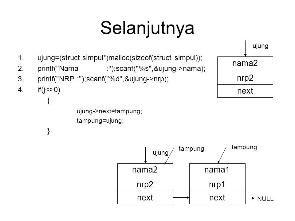 Selanjutnya 1.ujung=(struct dtnilai*)malloc(sizeof(struct dtnilai)); 2.printf( Nama: );scanf( %s ,&ujung->nama); 3.printf( NRP: );scanf( %d ,&ujung->nrp); 4.if(j<>0) { ujung->next=tampung; tampung=ujung; } nama3 nrp3 next ujung nama1 nrp1 next NULL tampung nama2 nrp2 next nama3 nrp3 next ujung tampung