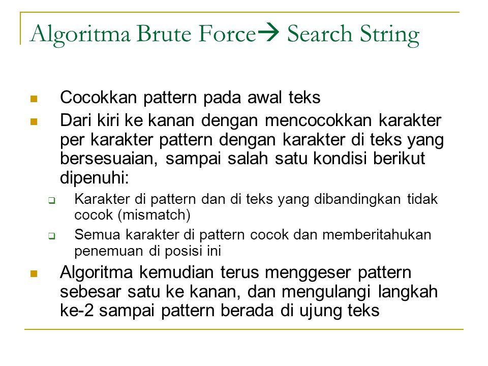 Algoritma Brute Force  Search String Cocokkan pattern pada awal teks Dari kiri ke kanan dengan mencocokkan karakter per karakter pattern dengan karak