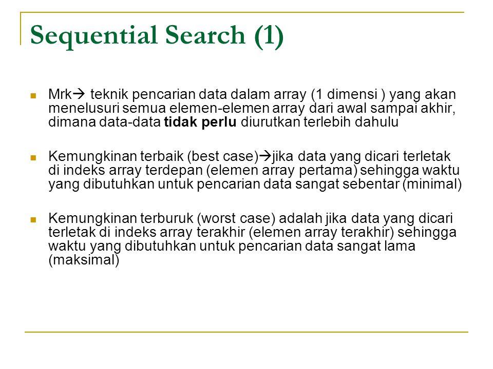 Sequential Search (1) Mrk  teknik pencarian data dalam array (1 dimensi ) yang akan menelusuri semua elemen-elemen array dari awal sampai akhir, dima