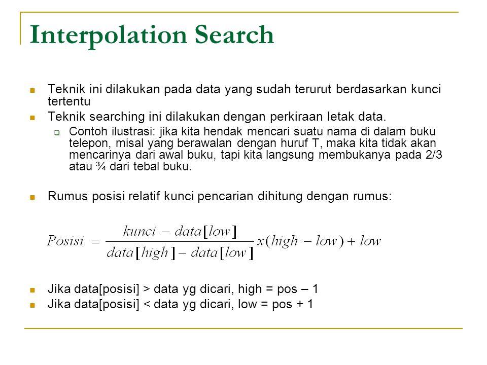 Interpolation Search Teknik ini dilakukan pada data yang sudah terurut berdasarkan kunci tertentu Teknik searching ini dilakukan dengan perkiraan leta
